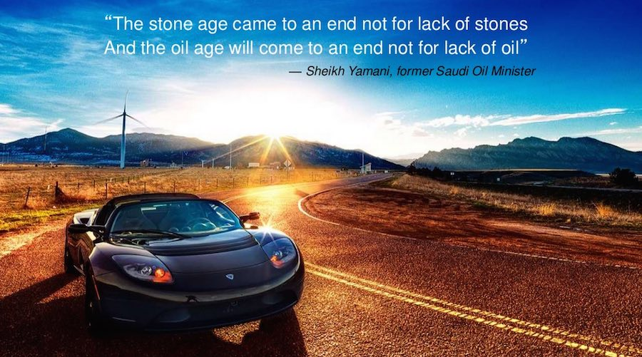"""The stone age came to an end not for lack of stones. And the oil age will come to an end not for lack of oil"